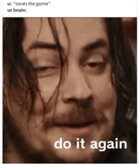 Be Like, Do It Again, and Memes: u: *saves the game*  ur brain:  do it again It be like that every time via /r/memes https://ift.tt/2r1woq1