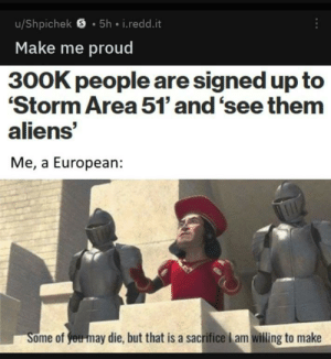 Yeah, Aliens, and Good: u/Shpichek S 5h i.redd.it  Make me proud  300K people are signed up to  Storm Area 51' and 'see them  aliens'  Me, a European:  Some of you may die, but that is a sacrifice l am willing to make Yeah it is just the amount of people that think this is a good idea