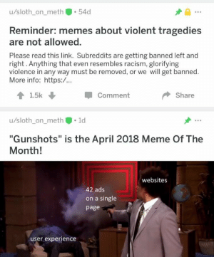 "Ironic, Meme, and Memes: u/sloth_on_meth 54d  Reminder: memes about violent tragedies  are not allowed.  Please read this link. Subreddits are getting banned left and  right. Anything that even resembles racism, glorifying  violence in any way must be removed, or we will get banned.  More info: https:/...  1.5k  Comment  Share  u/sloth_on_meth 1d  ""Gunshots"" is the April 2018 Meme Of The  Month!  websites  42 ads  on a single  page  user experience Ironic."