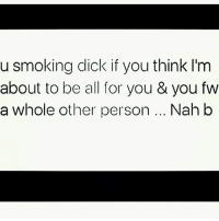Nah bih, take that BS somewhere else ✌✌✌✌✌🙋🙋🙋: u smoking dick if you think I'm  about to be all for you & you fw  a whole other person... Nah b Nah bih, take that BS somewhere else ✌✌✌✌✌🙋🙋🙋