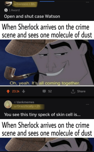 U/drazztically It would be best if you kept a low profile from now on: u/swissco 8h  S 1 Award  Open and shut case Watson  When Sherlock arrives on the crime  scene and sees one molecule of dust  Oh, yeah. It's all coming together.  T Share  t 23.1k  52  r/dankmemes  /Drazztically 2h  You see this tiny speck of skin cell is...  When Sherlock arrives on the crime  scene and sees one molecule of dust U/drazztically It would be best if you kept a low profile from now on