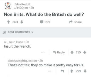 Dank, Memes, and Reddit: ?  u/t400jon 2h  r/AskReddit  Non Brits, What do the British do well?  363  999  Share  BEST COMMENTS  All Your_Base 2h  Insult the French.  Reply  710  abodyweightquestion  That's not fair, they do make it pretty easy for us.  299 Selfwriting joke by Suepermax FOLLOW 4 MORE MEMES.