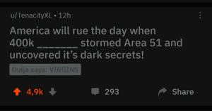 America, Ouija, and Reddit: u/TenacityXL 12h  America will rue the day when  400k  stormed Area 51 and  uncovered it's dark secrets!  Ouija says: VIRGINS  t4,9k  Share  293 Can't be more accurate