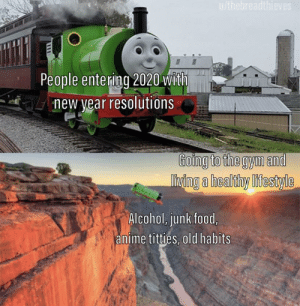 New year, new tank engine: u/thebreadthieves  People entering 2020 with  new year resolutions  Going to the gym and  living a healthy lifestyle  Alcohol, junk food,  anime titties, old habits New year, new tank engine