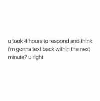 """Memes, Pinterest, and pinterest.com: u took 4 hours to respond and think  i'm gonna text back within the next  minute? u right """"You took 4 hours to respond and think I'm gonna text back within the next minute? You right."""" #national-girlfriend-day #girlfriend #girlfriend-memes #girlfriend-quotes #memes #quotes Follow us on Pinterest: www.pinterest.com/yourtango"""