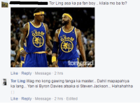 Masters, Filipino (Language), and Pba: u Tor Ling asa ka pa fan boy.. kilala mo ba to?  Like Reply Message 2 hrs  Tor Ling Wag mo kong gawing tanga ka master.. Dahil mapapahiya  ka lang... Yan si Byron Davies atsaka si Steven Jackson... Hahahahha  Like Reply Message 2 hrs Edited Grabe talaga ang bandwagon  Byron Davies at Steven Jackson 😂😂😂😂😂