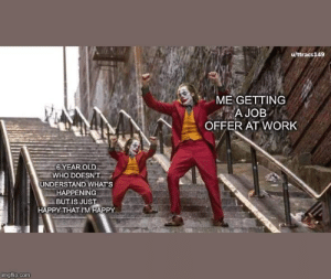 I work in childcare and just accepted a position pivoting into marketing. It's a HUGE but bittersweet career move for me. This accurately sums up this past Friday. I'll miss all the kids!: u/ttracs149  ME GETTING  A JOB  OFFER AT WORK  6 YEAR OLD  WHO DOESN'T  UNDERSTAND WHAT'S  HAPPENING  BUT IS JUST  HAPPY THAT I'M HAPPY  imgflip.com I work in childcare and just accepted a position pivoting into marketing. It's a HUGE but bittersweet career move for me. This accurately sums up this past Friday. I'll miss all the kids!