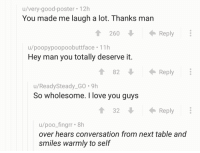 """<p>Wholesome Comments on r/nonononoyes 😊 via /r/wholesomememes <a href=""""http://ift.tt/2hx76yt"""">http://ift.tt/2hx76yt</a></p>: u/very-good-poster 12h  You made me laugh a lot. Thanks man  260Reply  u/poopypoopoobuttface 11h  Hey man you totally deserve it.  82  Reply  u/ReadySteady_GO. 9h  So wholesome. I love you guys  1 32  Reply  u/poo_fingrr 8h  over hears conversation from next table and  smiles warmly to self <p>Wholesome Comments on r/nonononoyes 😊 via /r/wholesomememes <a href=""""http://ift.tt/2hx76yt"""">http://ift.tt/2hx76yt</a></p>"""