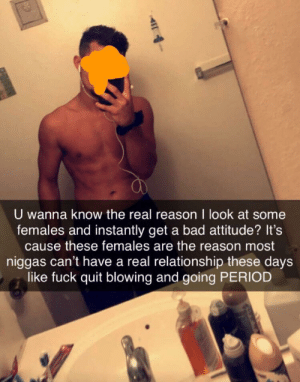 Alexa, play all girls are the same: U wanna know the real reason I look at some  females and instantly get a bad attitude? It's  cause these females are the reason most  niggas can't have a real relationship these days  like fuck quit blowing and going PERIOD  4 Alexa, play all girls are the same