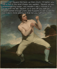 Post your own text to go with this meme and I'll use the best ones and make multiple versions of this meme :): U wot m 8? Square the heck up then chum, I'll batter you  like a fish in the local chippy you wanker. Square up you  arsemongering tosser, you wouldn't last 1 minute in a  scrap with me lad. Square up or piss off you daft git,  I ve thrashed enough prats and muppets to last a lifetime  but I don't mind adding to that list you naff bellend Post your own text to go with this meme and I'll use the best ones and make multiple versions of this meme :)