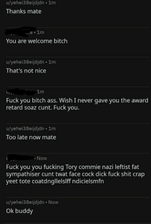These messages I got after thanking him for gold.: u/yehei38eijdjdn • 1m  Thanks mate  e •1m  You are welcome bitch  u/yehei38eijdjdn • 1m  That's not nice  1m  Fuck you bitch ass. Wish I never gave you the award  retard soaz cunt. Fuck you.  u/yehei38eijdjdn • 1m  Too late now mate  » Now  Fuck you you fucking Tory commie nazi leftist fat  sympathiser cunt twat face cock dick fuck shit crap  yeet tote coatdngllelslff ndicielsmfn  u/yehei38eijdjdn • Now  Ok buddy These messages I got after thanking him for gold.