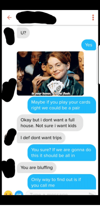 Full House, House, and Kids: U?  Yes  In your honor, aroyal flush.  Maybe if you play your cards  right we could be a pair  Okay but i dont want a full  house. Not sure i want kids  I def dont want trips  You sure? If we are gonna do  this it should be all in  You are bluffing  Only way to find out is if  you call me Her bio said she plays poker