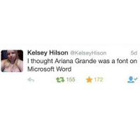Ariana Grande, Microsoft, and Microsoft Word: Kelsey Hilson  @KelseyHison  5d  I thought Ariana Grande was a font on  Microsoft Word  155 172