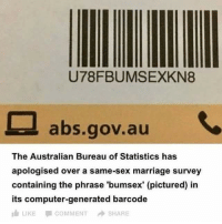 Marriage, Sex, and Computer: U78FBUMSEXKN8  abs.gov.aU  The Australian Bureau of Statistics has  apologised over a same-sex marriage survey  containing the phrase 'bumsex' (pictured) in  its computer-generated barcode  LIKE  COMMENT  SHARE What a country we live in 😂