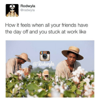 LMAO true shit 😂 Regram from the homie @rodwyla: Rodwyla.  @rodwyla  How it feels when all your friends have  the day off and you stuck at work like LMAO true shit 😂 Regram from the homie @rodwyla