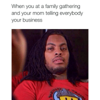 Family, Funny, and Memes: When you at a family gathering  and your mom telling everybody  your business Straight up 😒😑😂