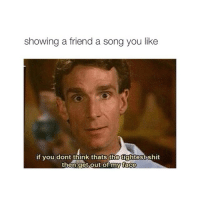 Friends, Shit, and Songs: showing a friend a song you like  if you dont think thats the  shit  then get out of my face i want to go watch bring it on