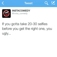 Funny, Memes, and Selfie: Tweet  INSTACOMEDY  @insta comedy  If you gotta take 20-30 selfies  before you get the right one, you  ugly. Straight up like that 😭😭😭