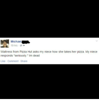 """I wear a suit and tie when I eat pizza because it's SERIOUS BUSINESS. (Imgur: michaelaud): UA  Michael  19 hrs  Waitress from Pizza Hut asks my niece how she takes her pizza. My niece  responds """"seriously."""" Im dead  Like Comment Share I wear a suit and tie when I eat pizza because it's SERIOUS BUSINESS. (Imgur: michaelaud)"""