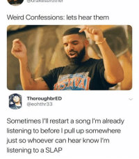 "Memes, Weird, and A Song: uarakesorothe  Weird Confessions: lets hear them  ThoroughbrED  @eohthr33  Sometimes l'll restart a song l'm already  listening to before l pull up somewhere  just so whoever can hear know I'm  listening to a SLAP ""SLAP"" 🤣🤣"
