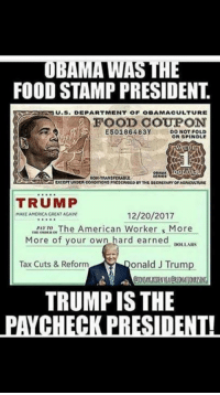 America, Donald Trump, and Food: UBAMA WAS THE  FOOD STAMP PRESIDENT.  R U.S. DEPARTMENT OF OBAMACULTURE  FOOD COUPON  E50186483YDO NOT FOLLD  OR SPINDLE  MON-TRANSFERADu  TRUMP  12/20/2017  MAKE AMERICA GREAT AGAIN  The American Worker s More  More of your own hard earned  DOLLARS  Tax Cuts & Reform  onald J Trump  TRUMP IS THE  PAYCHECK PRESIDENTH Stand with President Trump! --> I Support Donald Trump