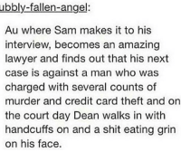 Gtg do my bio homework now ✌🏼: ubbly-fallen-angel:  Au where Sam makes it to his  interview, becomes an amazing  lawyer and finds out that his next  case is against a man who was  charged with several counts of  murder and credit card theft and on  the court day Dean walks in with  handcuffs on and a shit eating grin  on his face. Gtg do my bio homework now ✌🏼