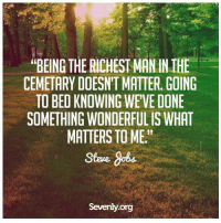 """Knowing, Org, and Steve: uBEING THE RICHESTMANIN IHE  CEMETARY DOESNT MATTER GOING  TO BED KNOWING WEVEDONE  SOMETHING WONDERFULIS WHAT  MATTERS TO ME""""  Steve cobs  Sevenly.org"""