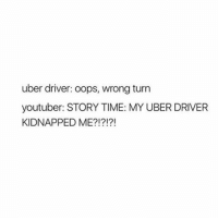 YouTube is dying what: uber driver: oops, wrong turn  youtuber: STORY TIME: MY UBER DRIVER  KIDNAPPED ME?!?!?! YouTube is dying what