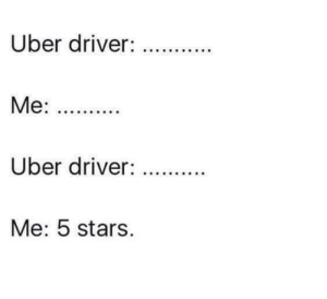 A special, unspoken agreement.: Uber driver:  Uber driver:  Me: 5 stars. A special, unspoken agreement.