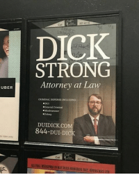 Dicks, Uber, and Dick: UBER  e riders only  DICK  STRONG  Attorney at Law  CRIMINAL DEFENSE INCLUDING  DUI  Misdemeanor  DUIDICK.COM  844-DUI DIC  J27-8115  ALFULLWEEKENDSIN MAY Plus MEMORIALDAY, 0PENS MAY 7TH The only man who can get the job done.