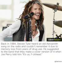 """Ha! https://en.wikipedia.org/wiki/Toys_in_the_Attic_(album): uber  facts  Back in 1984, Steven Tyler heard an old Aerosmith  song on the radio and couldn't remember it due to  memory loss from years of drug use. He suggested  to the band that they make a cover version of it when  Joe Perry told him """"It's us, f.ckhead.""""  @UberFacts Ha! https://en.wikipedia.org/wiki/Toys_in_the_Attic_(album)"""