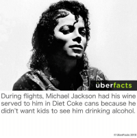 diet coke: uber  facts  During flights, Michael Jackson had his wine  served to him in Diet Coke cans because he  didn't want kids to see him drinking alcohol  Uber Facts 2015