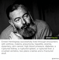 But, I can barely make it through a cold...: uber  facts  Ernest Hemingway successfully lived through encounters  with anthrax, malaria, pneumonia, hepatitis, anemia,  dysentery, skin cancer, high blood pressure, diabetes, a  ruptured kidney, a ruptured spleen, a ruptured liver, a  crushed vertebra, two plane crashes and a fractured  skull.  @UberFacts But, I can barely make it through a cold...