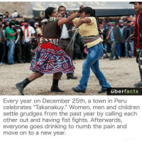 """Memes, New Year's, and Uber: uber  facts  Every year on December 25th, a town in Peru  celebrates """"Takanakuy."""" Women, men and children  settle grudges from the past year by calling each  other out and having fist fights. Afterwards,  everyone goes drinking to numb the pain and  move on to a new year. Im with this"""