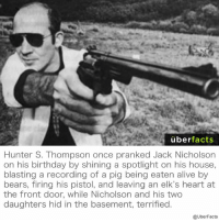 http://www.nerve.com/entertainment/the-five-most-gonzo-stories-about-hunter-s-thompson: uber  facts  Hunter S. Thompson once pranked Jack Nicholson  on his birthday by shining a spotlight on his house,  blasting a recording of a pig being eaten alive by  bears, firing his pistol, and leaving an elk's heart at  the front door, while Nicholson and his two  daughters hid in the basement, terrified  @UberFacts http://www.nerve.com/entertainment/the-five-most-gonzo-stories-about-hunter-s-thompson