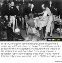 Memes, Uber, and 300: uber  facts  In 1847, a surgeon named Robert Liston amputated a  man's leg in 2.5 minutes, but he performed the operation  so quickly that he accidentally amputated the fingers of  his assistant as well. Both died from gangrene and a  spectator reportedly dropped dead from fright, making  this the only known operation with a 300% mortality rate.  @UberFacts DV6
