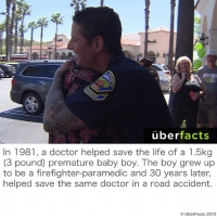 Memes, Firefighter, and Baby Boy: uber  facts  In 1981, a doctor helped save the life of a 1.5kg  (3 pound) premature baby boy. The boy grew up  to be a firefighter-paramedic and 30 years later,  helped save the same doctor in a road accident.  UberFacts 2015 http://www.snopes.com/doctor-saves-baby-karma/
