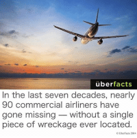 Follow me @creepy.fact and help me hit 100k by next week 👍❤: uber  facts  In the last seven decades, nearly  90 commercial airliners have  gone missing without a single  piece of wreckage ever located  OUberFacts 2014 Follow me @creepy.fact and help me hit 100k by next week 👍❤
