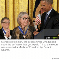Awesome! https://www.instagram.com/uberfacts/: uber  facts  Margaret Hamilton, the programmer who helped  code the software that got Apollo 11 to the moon,  was awarded a Medal of Freedom by Barack  Obama.  @UberFacts Awesome! https://www.instagram.com/uberfacts/