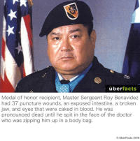 Memes, 🤖, and Jaws: uber  facts  Medal of honor recipient, Master Sergeant Roy Benavidez  had 37 puncture wounds, an exposed intestine, a broken  jaw, and eyes that were caked in blood. He was  pronounced dead until he spit in the face of the doctor  who was zipping him up in a body bag  UberFacts 2016 Hardcore.