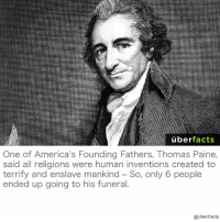 America, Facts, and Instagram: uber  facts  One of America's Founding Fathers, Thomas Paine,  said all religions were human inventions created to  terrify and enslave mankind So, only 6 people  ended up going to his funeral  @UberFacts https://www.instagram.com/uberfacts/