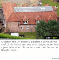 Don't try this at home... https://www.theguardian.com/uk/blog/2009/mar/24/penis-drawing-roof-google: uber  facts  Photograph: KNS News  A teen in the UK secretly painted a penis on the  roof of his house and was only caught more than  a year later when his parents saw their house on  Google maps.  @UberFacts Don't try this at home... https://www.theguardian.com/uk/blog/2009/mar/24/penis-drawing-roof-google