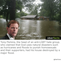 Memes, Hurricane, and Karma: uber  facts  Tony Perkins, the head of an anti-LGBT hate group,  who claimed that God uses natural disasters such  as hurricanes and floods to punish homosexuals  and their supporters, had his house destroyed by a  major flood  @UberFacts that's karma, you wrinkly lemon - grey ° ° ° lgbtteen lesbian bi bisexual pan pansexual poly polysexual demi demisexual ace asexual transgirl transguy transgender genderfluid genderqueer nonbinary demigirl demiboy gayboy gaygirl gay pride lgbtpride queer