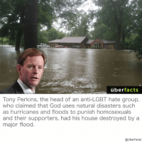 Memes, Hurricane, and Homosexuality: uber  facts  Tony Perkins, the head of an anti-LGBT hate group,  who claimed that God uses natural disasters such  as hurricanes and floods to punish homosexuals  and their supporters, had his house destroyed by a  major flood  @UberFacts http://www.independent.co.uk/news/world/americas/christian-home-destroyed-flood-tony-perkins-natural-disasters-gods-punishment-homosexuality-a7196786.html