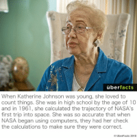 https://www.nasa.gov/centers/langley/news/researchernews/rn_kjohnson.html: uber  facts  When Katherine Johnson was young, she loved to  count things. She was in high school by the age of 10  and in 1961, she calculated the trajectory of NASA's  first trip into space. She was so accurate that when  NASA began using computers, they had her check  the calculations to make sure they were correct.  Uber Facts 2015 https://www.nasa.gov/centers/langley/news/researchernews/rn_kjohnson.html