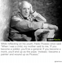 """Or maybe he was just Picasso and wound up as a painter...: uber  facts  While reflecting on his youth, Pablo Picasso once said:  """"When I was a child, my mother said to me, 'If you  become a soldier, you'll be a general. If you become a  monk, you'll end up as the pope. Instead, l became a  painter and wound up as Picasso.""""  @UberFacts Or maybe he was just Picasso and wound up as a painter..."""