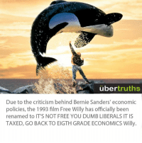 Free Willy: uber  truths  Due to the criticism behind Bernie Sanders' economic  policies, the 1993 film Free Willy has officially been  renamed to IT'S NOT FREE YOU DUMB LIBERALS IT IS  TAXED, GO BACK TO EIGTHGRADE ECONOMICS Willy.