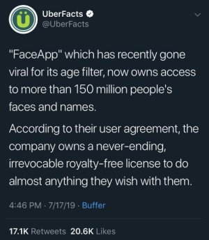 "Well, now what?: UberFacts  LL  @UberFacts  ""FaceApp"" which has recently gone  viral for its age filter, now owns access  to more than 150 million people's  faces and names.  According to their user agreement, the  company owns a never-ending,  irrevocable royalty-free license to do  almost anything they wish with them.  4:46 PM 7/17/19 Buffer  17.1K Retweets 20.6K Likes Well, now what?"