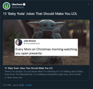 LOL!!!!!!: UberFacts O  @UberFacts  15 'Baby Yoda' Jokes That Should Make You LOL  Julie Benson  @TheJulieBenson  Every Mom on Christmas morning watching  you open presents:  15 'Baby Yoda' Jokes That Should Make You LOL  There's no escape. Do you know what I'm referring to? I'm talking about Baby  Yoda from The Mandalorian. It's freaking everywhere right now, and it looks  P uber-facts.com  7:57 PM - Jan 8, 2020 · Buffer LOL!!!!!!