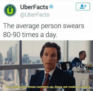 Day, You, and Person: UberFacts  @UberFacts  1  The average person swears  80-90 times a day.  You gotta bump those numbers up, those are rookie numbers I use 10-10k a day